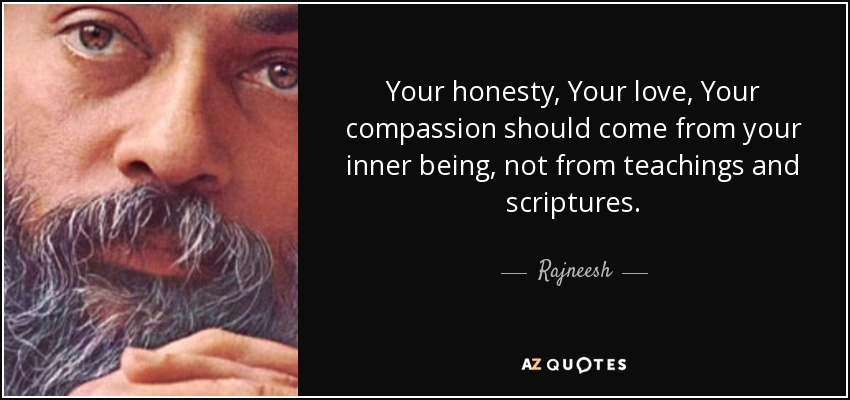 Your honesty, Your love, Your compassion should come from your inner being, not from teachings and scriptures. - Rajneesh