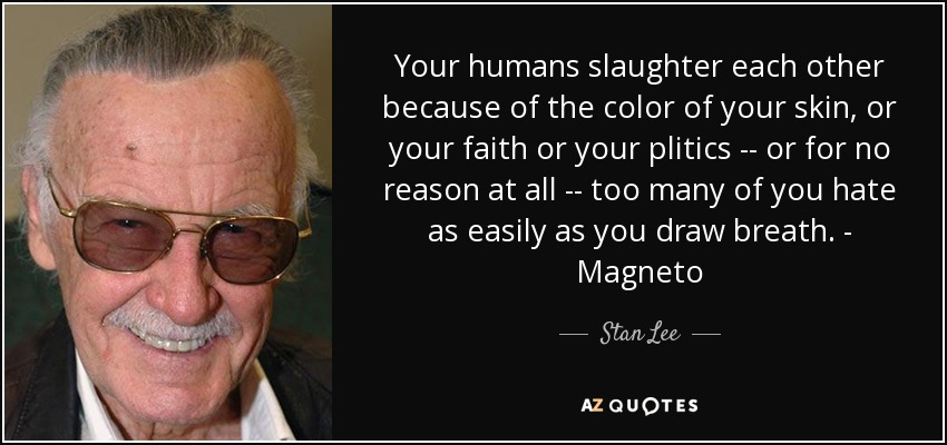 Your humans slaughter each other because of the color of your skin, or your faith or your plitics -- or for no reason at all -- too many of you hate as easily as you draw breath. - Magneto - Stan Lee