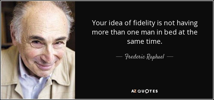 Your idea of fidelity is not having more than one man in bed at the same time. - Frederic Raphael