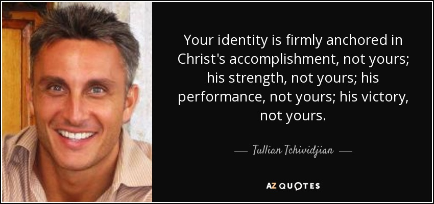 Your identity is firmly anchored in Christ's accomplishment, not yours; his strength, not yours; his performance, not yours; his victory, not yours. - Tullian Tchividjian