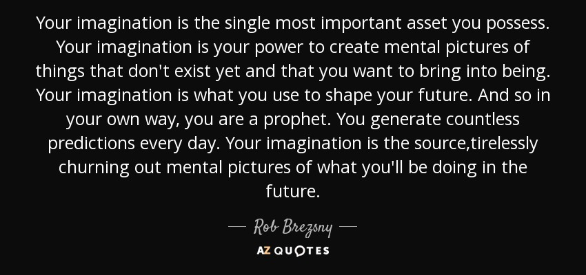 what is imagination Imagination, also called the faculty of imagining, is the creative ability to form images, ideas, and sensations in the mind from input of the senses, such as seeing or hearing imagination helps make knowledge applicable in solving problems and is fundamental to integrating experience and the learning process.