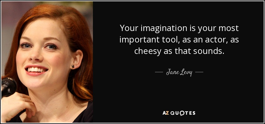 Your imagination is your most important tool, as an actor, as cheesy as that sounds. - Jane Levy