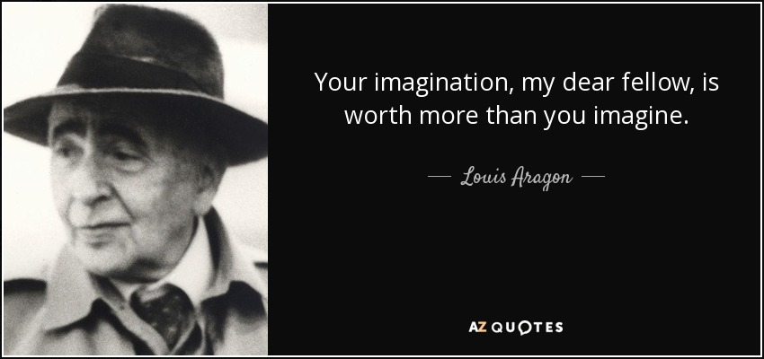 Your imagination, my dear fellow, is worth more than you imagine. - Louis Aragon
