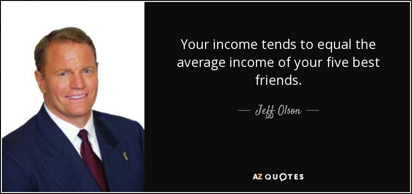 Your income tends to equal the average income of your five best friends. - Jeff Olson