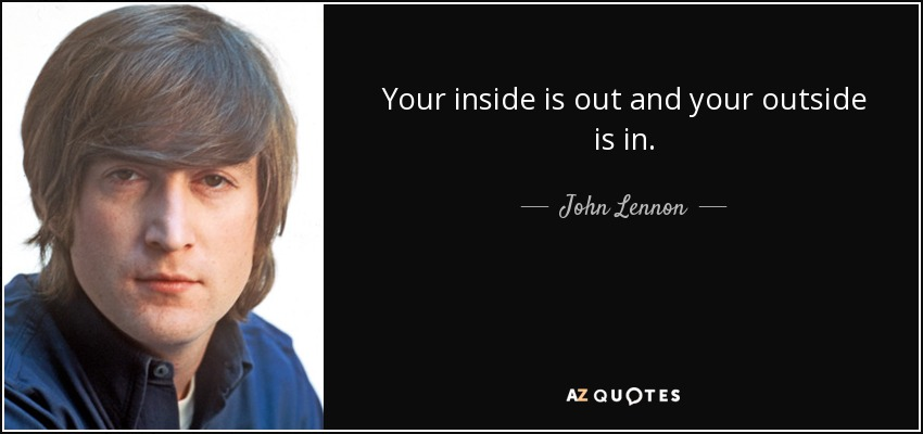 Your inside is out and your outside is in. - John Lennon