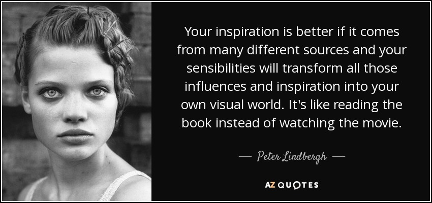 Your inspiration is better if it comes from many different sources and your sensibilities will transform all those influences and inspiration into your own visual world. It's like reading the book instead of watching the movie. - Peter Lindbergh