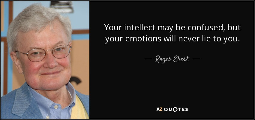Your intellect may be confused, but your emotions will never lie to you. - Roger Ebert