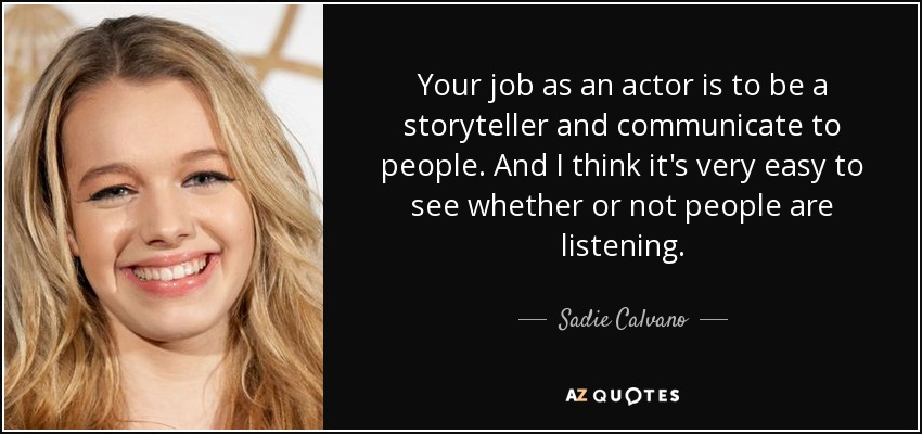 Your job as an actor is to be a storyteller and communicate to people. And I think it's very easy to see whether or not people are listening. - Sadie Calvano