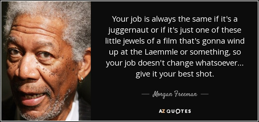 Your job is always the same if it's a juggernaut or if it's just one of these little jewels of a film that's gonna wind up at the Laemmle or something, so your job doesn't change whatsoever... give it your best shot. - Morgan Freeman