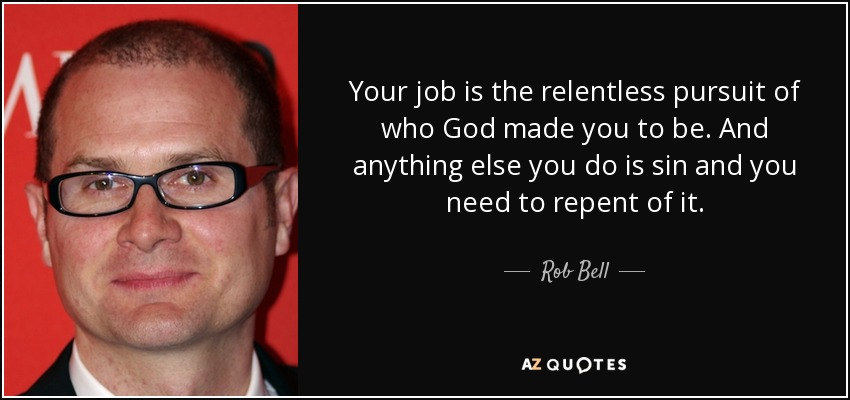 Your job is the relentless pursuit of who God made you to be. And anything else you do is sin and you need to repent of it. - Rob Bell
