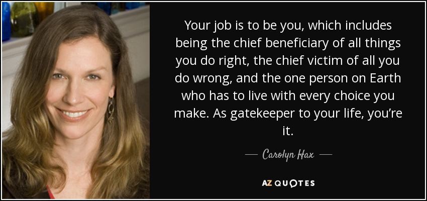 Your job is to be you, which includes being the chief beneficiary of all things you do right, the chief victim of all you do wrong, and the one person on Earth who has to live with every choice you make. As gatekeeper to your life, you're it. - Carolyn Hax