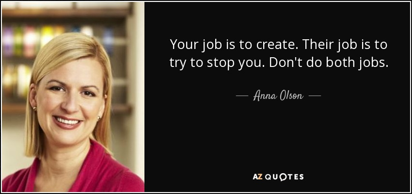 Your job is to create. Their job is to try to stop you. Don't do both jobs. - Anna Olson