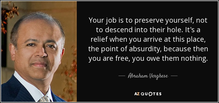 Your job is to preserve yourself, not to descend into their hole. It's a relief when you arrive at this place, the point of absurdity, because then you are free, you owe them nothing. - Abraham Verghese