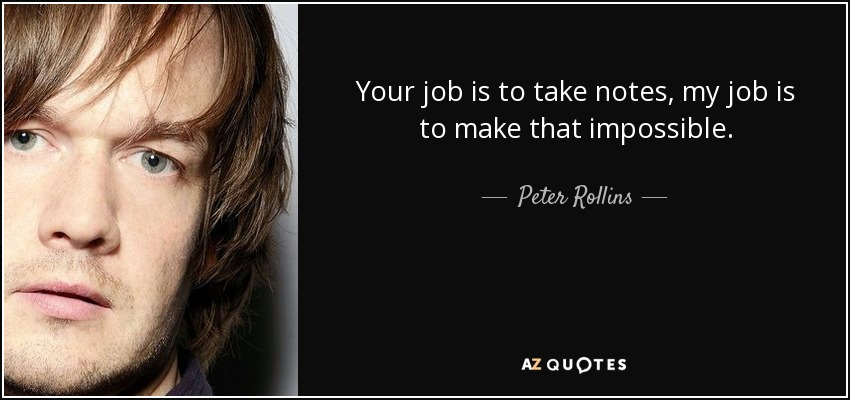 Your job is to take notes, my job is to make that impossible. - Peter Rollins