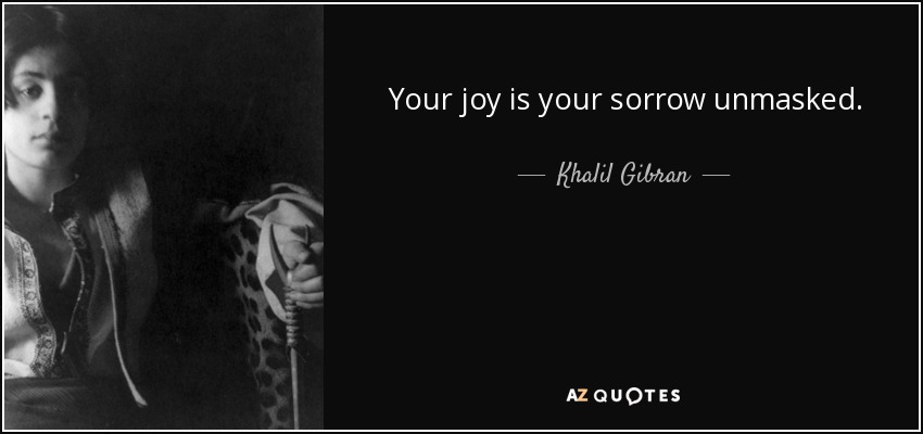 Your joy is your sorrow unmasked. - Khalil Gibran