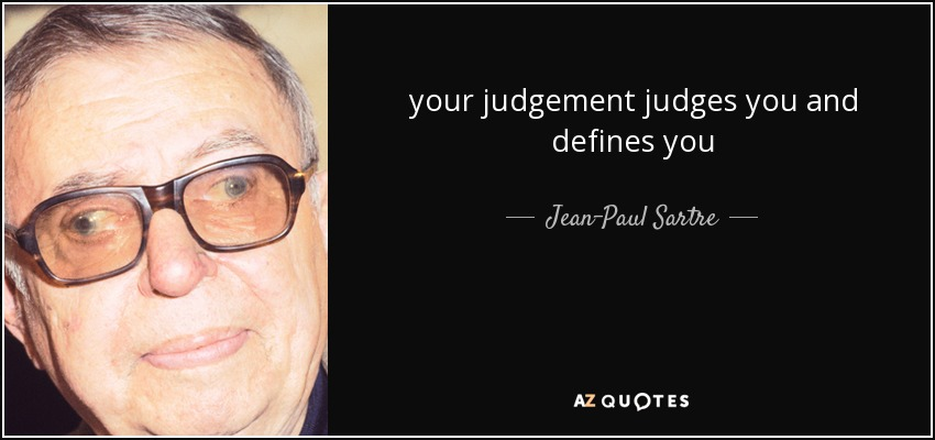 your judgement judges you and defines you - Jean-Paul Sartre
