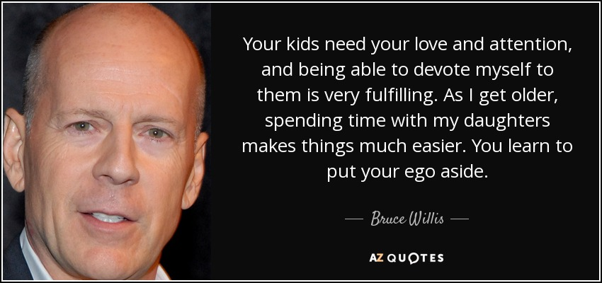 Bruce Willis Quote Your Kids Need Your Love And Attention And