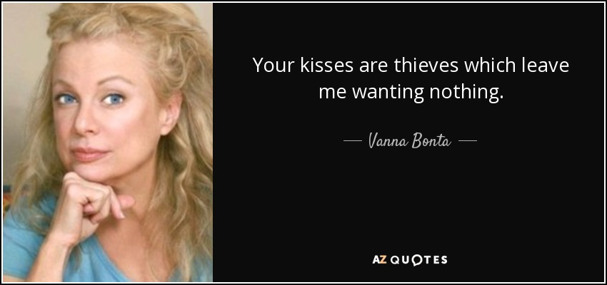 Your kisses are thieves which leave me wanting nothing. - Vanna Bonta