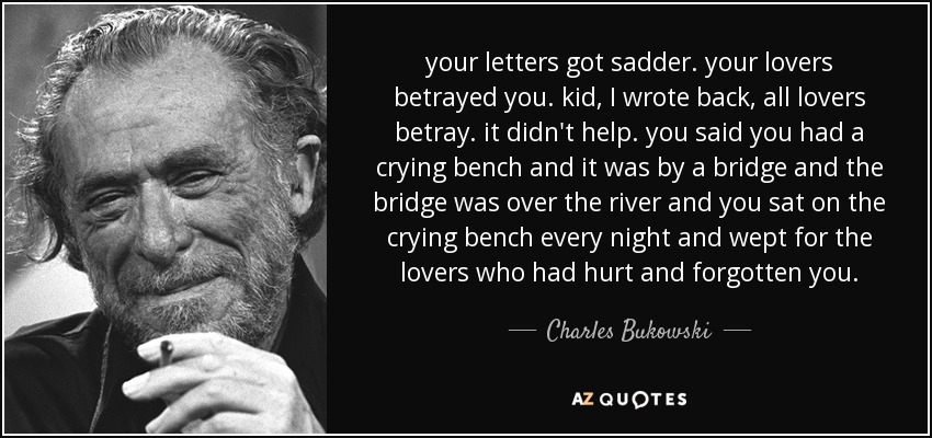 your letters got sadder. your lovers betrayed you. kid, I wrote back, all lovers betray. it didn't help. you said you had a crying bench and it was by a bridge and the bridge was over the river and you sat on the crying bench every night and wept for the lovers who had hurt and forgotten you. - Charles Bukowski