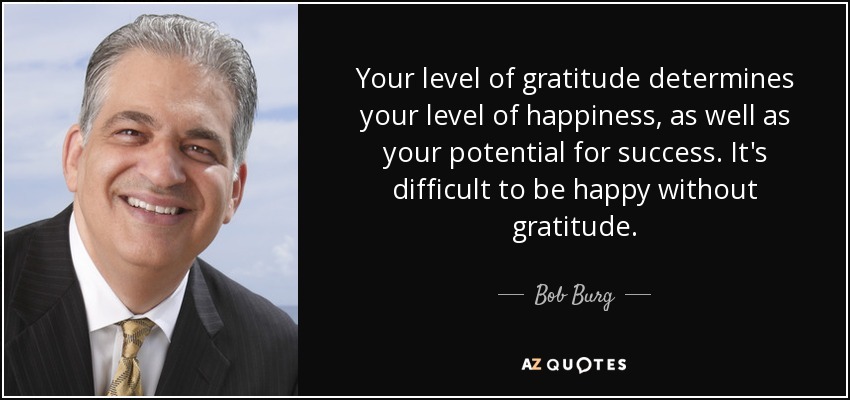 Your level of gratitude determines your level of happiness, as well as your potential for success. It's difficult to be happy without gratitude. - Bob Burg