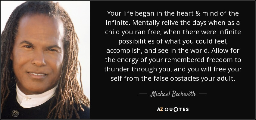 Your life began in the heart & mind of the Infinite. Mentally relive the days when as a child you ran free, when there were infinite possibilities of what you could feel, accomplish, and see in the world. Allow for the energy of your remembered freedom to thunder through you, and you will free your self from the false obstacles your adult. - Michael Beckwith