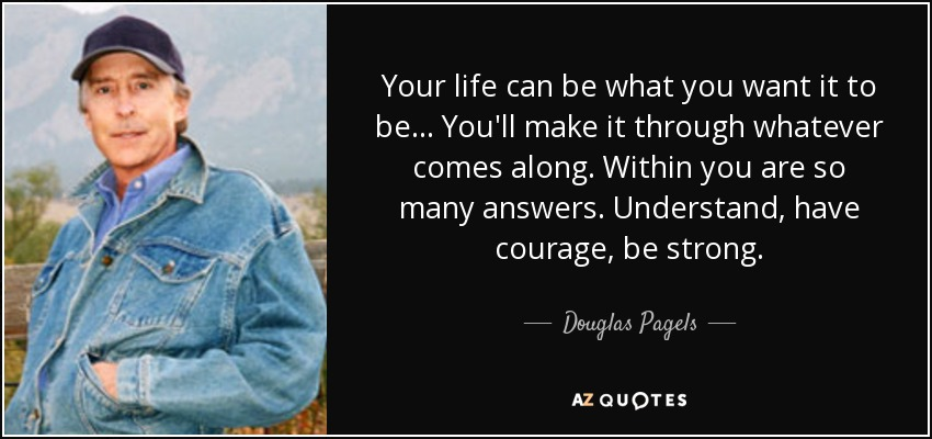 Your life can be what you want it to be... You'll make it through whatever comes along. Within you are so many answers. Understand, have courage, be strong. - Douglas Pagels