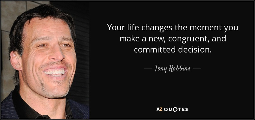 Your life changes the moment you make a new, congruent, and committed decision. - Tony Robbins