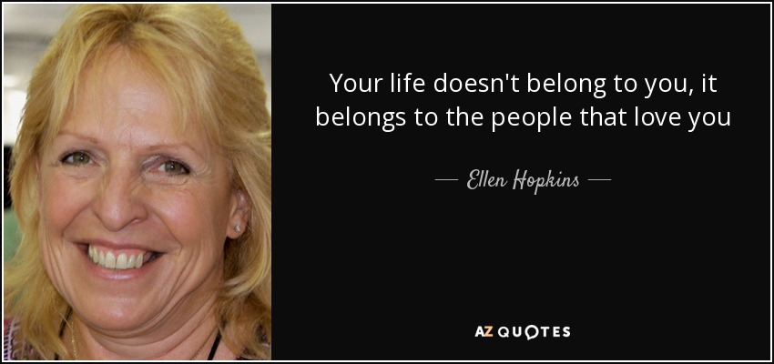 Your life doesn't belong to you, it belongs to the people that love you - Ellen Hopkins