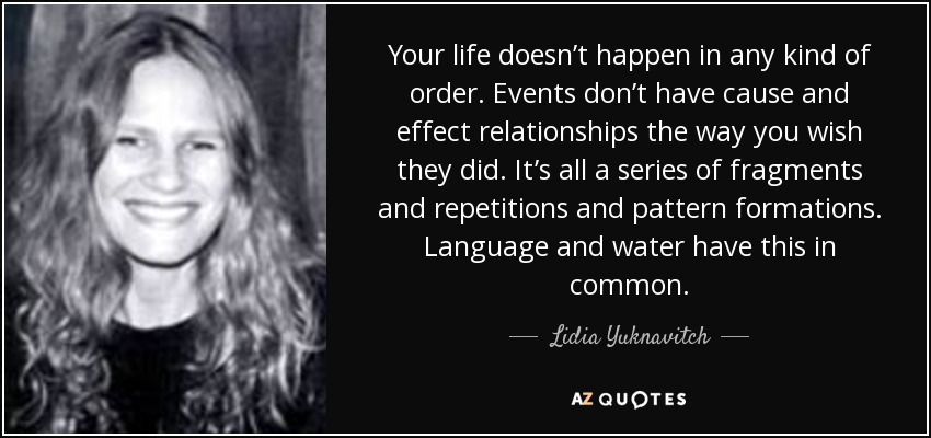 Your life doesn't happen in any kind of order. Events don't have cause and effect relationships the way you wish they did. It's all a series of fragments and repetitions and pattern formations. Language and water have this in common. - Lidia Yuknavitch