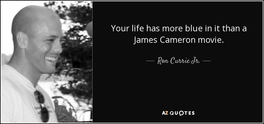 Your life has more blue in it than a James Cameron movie. - Ron Currie Jr.