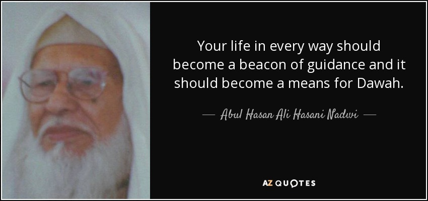 Your life in every way should become a beacon of guidance and it should become a means for Dawah. - Abul Hasan Ali Hasani Nadwi