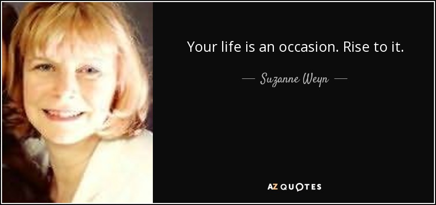 Your life is an occasion. Rise to it. - Suzanne Weyn