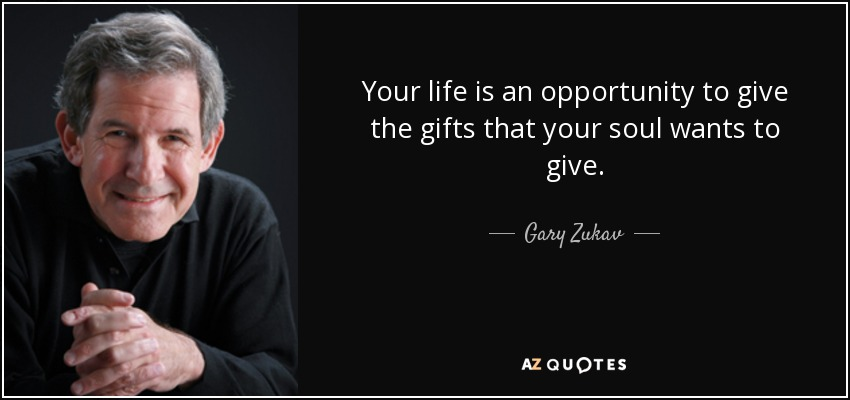 Your life is an opportunity to give the gifts that your soul wants to give. - Gary Zukav