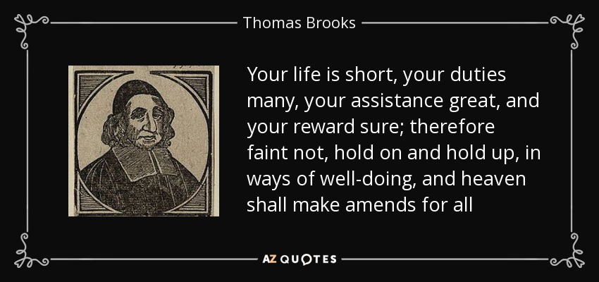 Your life is short, your duties many, your assistance great, and your reward sure; therefore faint not, hold on and hold up, in ways of well-doing, and heaven shall make amends for all - Thomas Brooks