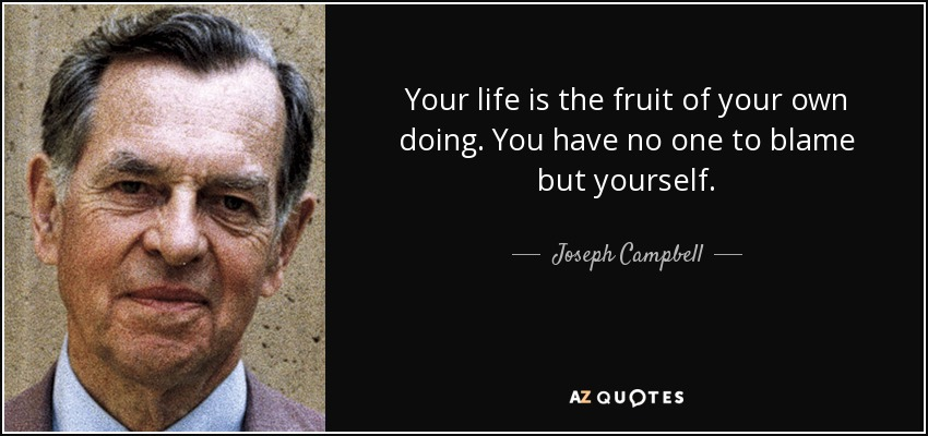 Your life is the fruit of your own doing. You have no one to blame but yourself. - Joseph Campbell