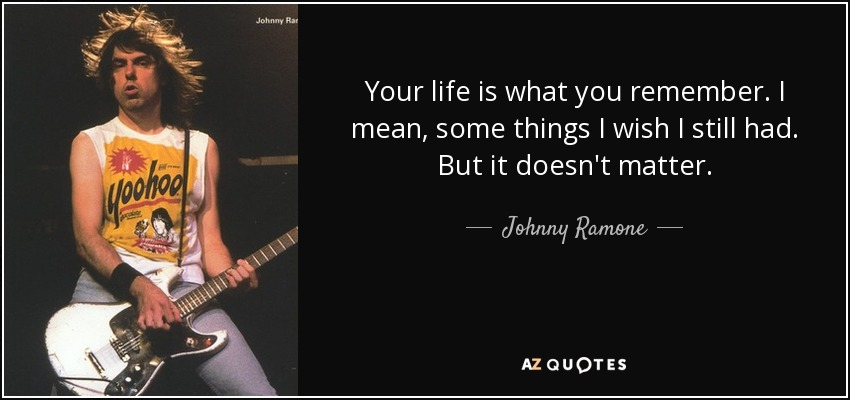 Your life is what you remember. I mean, some things I wish I still had. But it doesn't matter. - Johnny Ramone