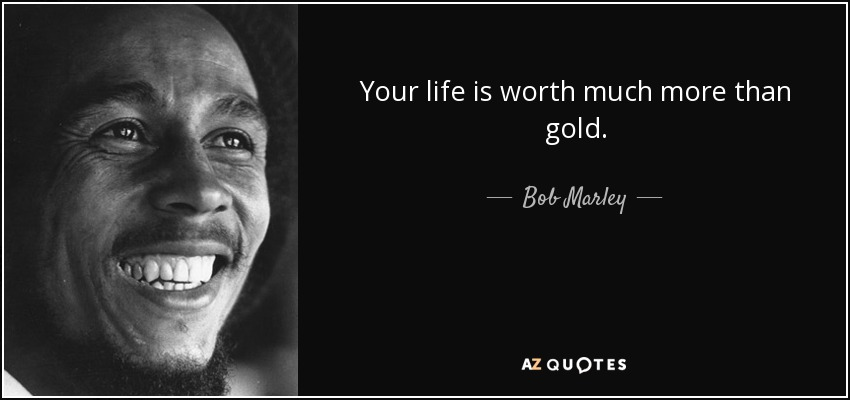 Bob Marley Quote Your Life Is Worth Much More Than Gold