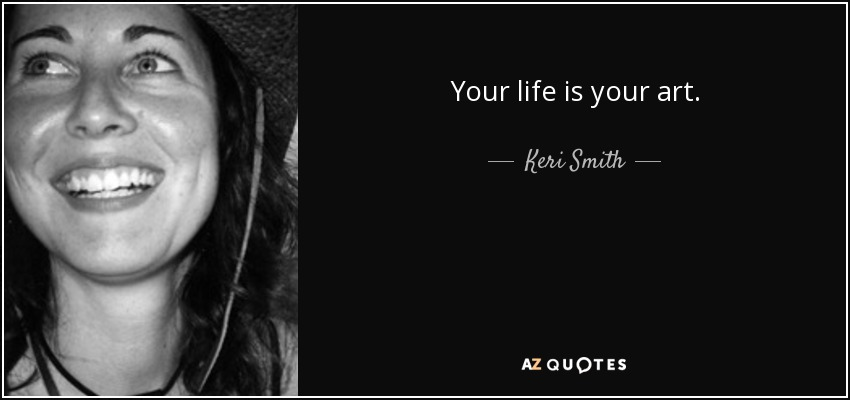 Your life is your art. - Keri Smith