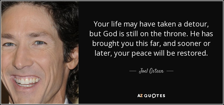 Your life may have taken a detour, but God is still on the throne. He has brought you this far, and sooner or later, your peace will be restored. - Joel Osteen