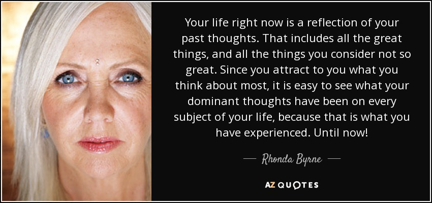 Your life right now is a reflection of your past thoughts. That includes all the great things, and all the things you consider not so great. Since you attract to you what you think about most, it is easy to see what your dominant thoughts have been on every subject of your life, because that is what you have experienced. Until now! - Rhonda Byrne