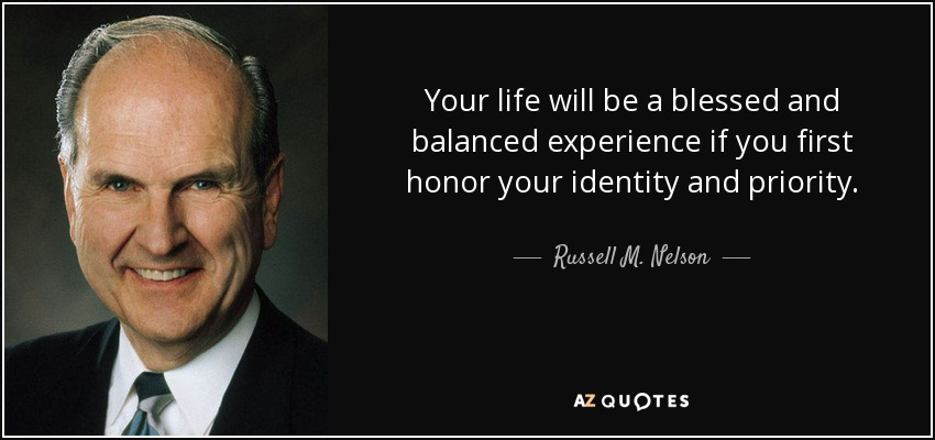 Your life will be a blessed and balanced experience if you first honor your identity and priority. - Russell M. Nelson