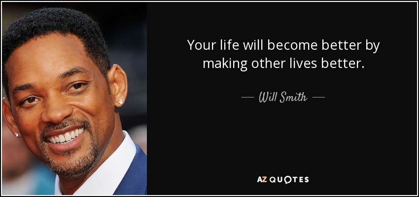 Your life will become better by making other lives better. - Will Smith