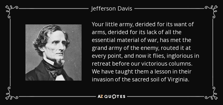Your little army, derided for its want of arms, derided for its lack of all the essential material of war, has met the grand army of the enemy, routed it at every point, and now it flies, inglorious in retreat before our victorious columns. We have taught them a lesson in their invasion of the sacred soil of Virginia. - Jefferson Davis