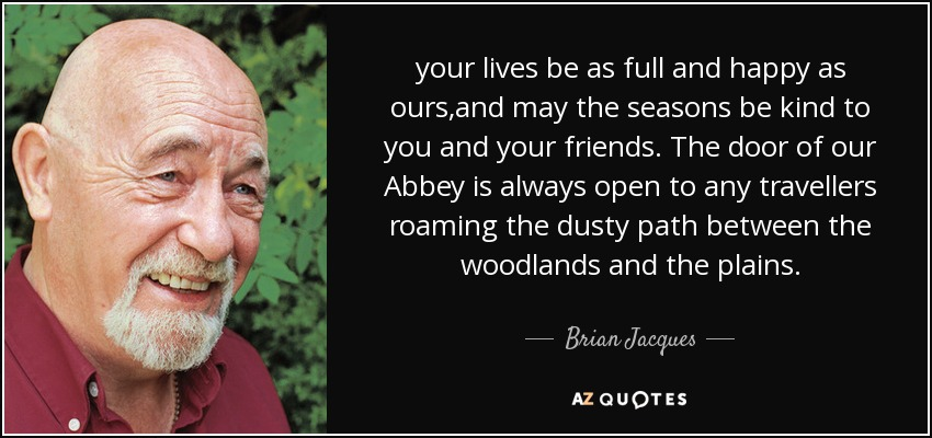 your lives be as full and happy as ours,and may the seasons be kind to you and your friends. The door of our Abbey is always open to any travellers roaming the dusty path between the woodlands and the plains. - Brian Jacques