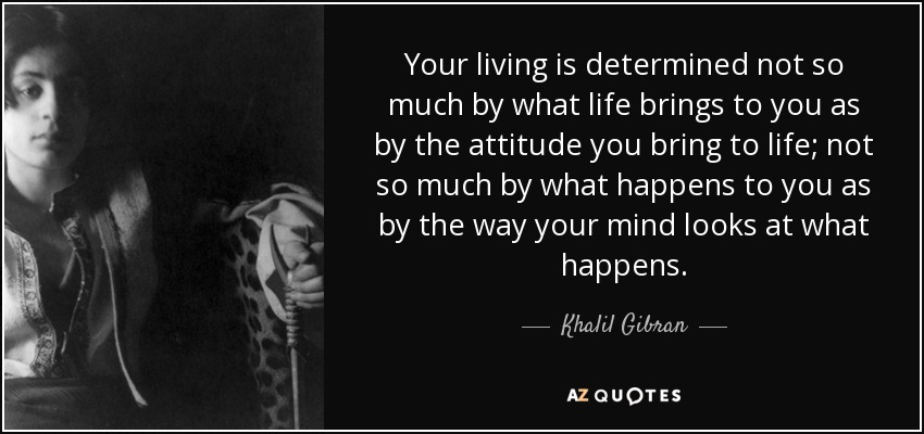 Your living is determined not so much by what life brings to you as by the attitude you bring to life; not so much by what happens to you as by the way your mind looks at what happens. - Khalil Gibran