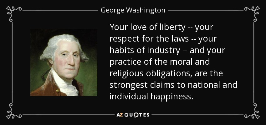 Your love of liberty -- your respect for the laws -- your habits of industry -- and your practice of the moral and religious obligations, are the strongest claims to national and individual happiness. - George Washington