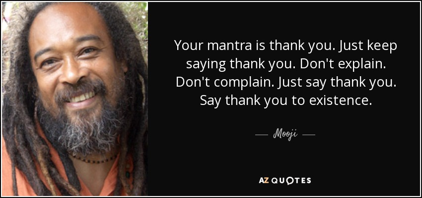 Your mantra is thank you. Just keep saying thank you. Don't explain. Don't complain. Just say thank you. Say thank you to existence. - Mooji