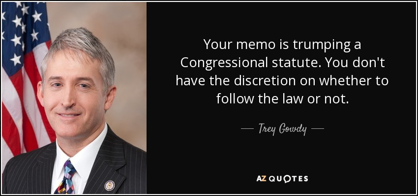 Your memo is trumping a Congressional statute. You don't have the discretion on whether to follow the law or not. - Trey Gowdy