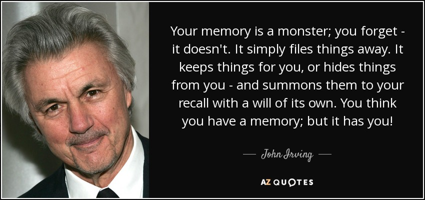 Your memory is a monster; you forget - it doesn't. It simply files things away. It keeps things for you, or hides things from you - and summons them to your recall with a will of its own. You think you have a memory; but it has you! - John Irving