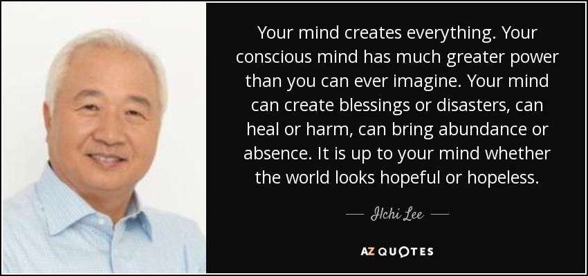 Your mind creates everything. Your conscious mind has much greater power than you can ever imagine. Your mind can create blessings or disasters, can heal or harm, can bring abundance or absence. It is up to your mind whether the world looks hopeful or hopeless. - Ilchi Lee